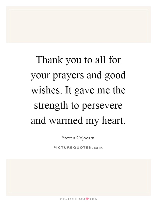 Thank you to all for your prayers and good wishes. It gave me the strength to persevere and warmed my heart Picture Quote #1