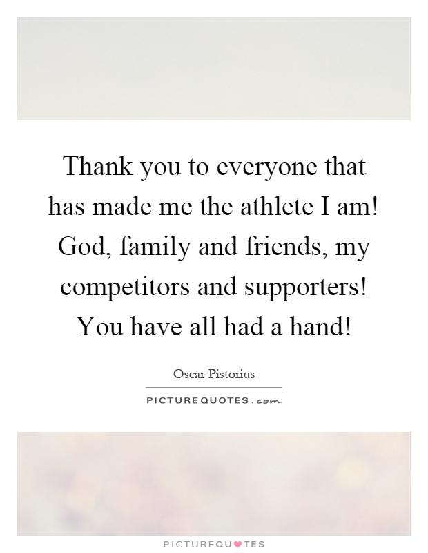 Thank you to everyone that has made me the athlete I am! God, family and friends, my competitors and supporters! You have all had a hand! Picture Quote #1