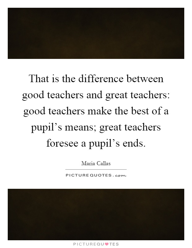 That is the difference between good teachers and great teachers: good teachers make the best of a pupil's means; great teachers foresee a pupil's ends Picture Quote #1