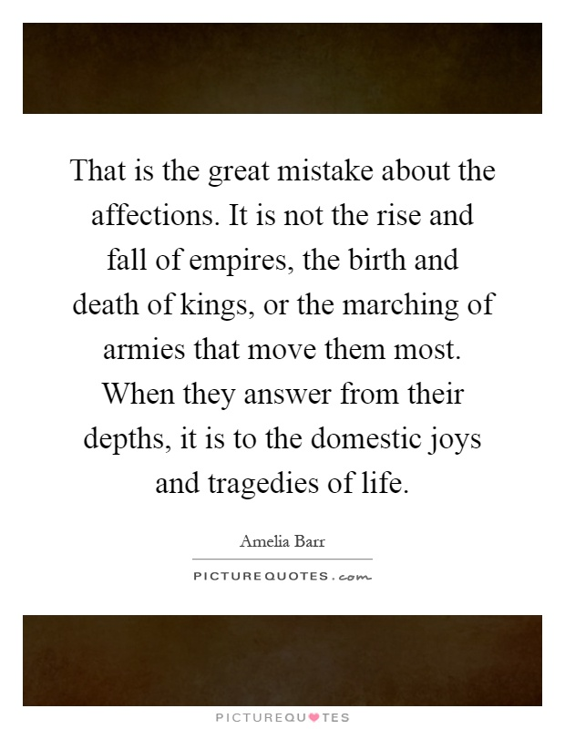 That is the great mistake about the affections. It is not the rise and fall of empires, the birth and death of kings, or the marching of armies that move them most. When they answer from their depths, it is to the domestic joys and tragedies of life Picture Quote #1