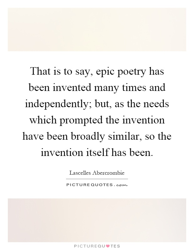 That is to say, epic poetry has been invented many times and independently; but, as the needs which prompted the invention have been broadly similar, so the invention itself has been Picture Quote #1