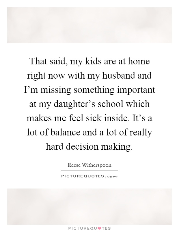 That said, my kids are at home right now with my husband and I'm missing something important at my daughter's school which makes me feel sick inside. It's a lot of balance and a lot of really hard decision making Picture Quote #1
