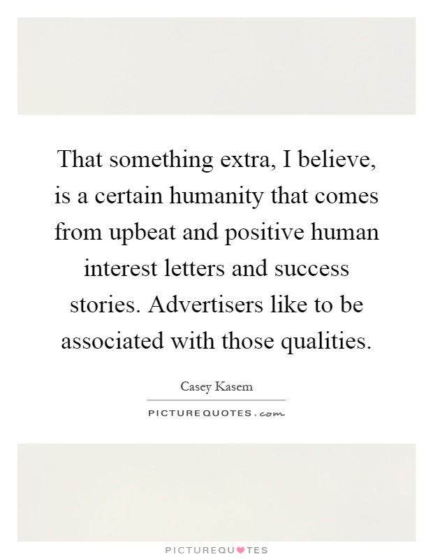 That something extra, I believe, is a certain humanity that comes from upbeat and positive human interest letters and success stories. Advertisers like to be associated with those qualities Picture Quote #1