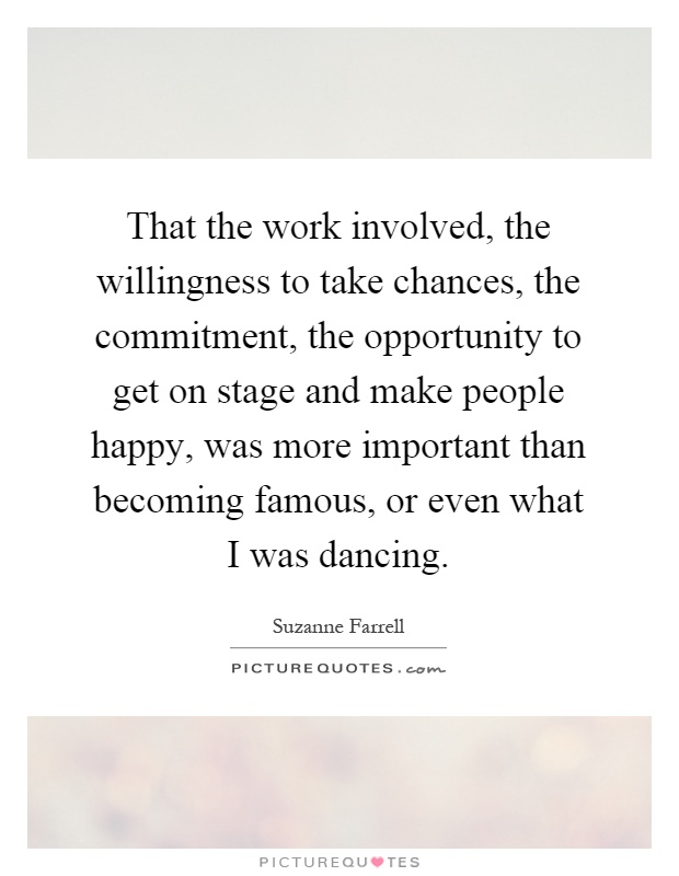 That the work involved, the willingness to take chances, the commitment, the opportunity to get on stage and make people happy, was more important than becoming famous, or even what I was dancing Picture Quote #1