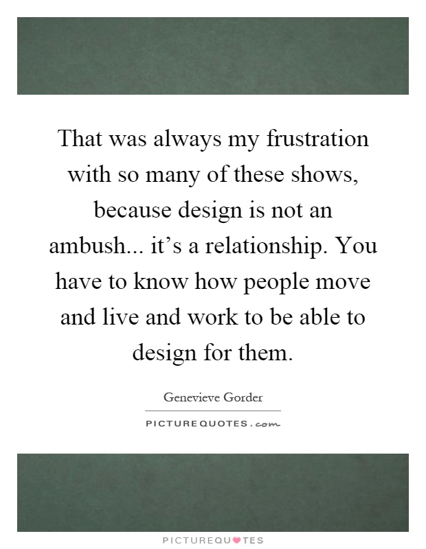 That was always my frustration with so many of these shows, because design is not an ambush... it's a relationship. You have to know how people move and live and work to be able to design for them Picture Quote #1