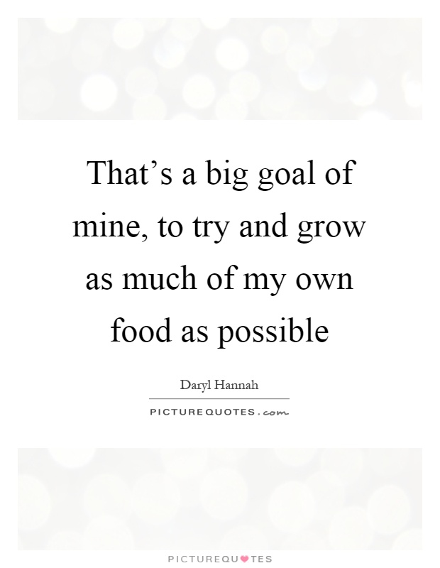 That's a big goal of mine, to try and grow as much of my own food as possible Picture Quote #1