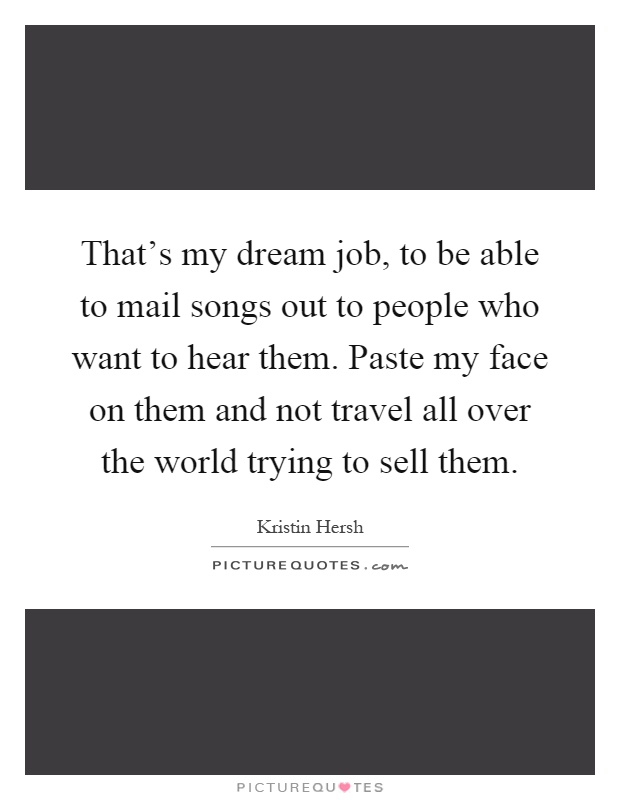 That's my dream job, to be able to mail songs out to people who want to hear them. Paste my face on them and not travel all over the world trying to sell them Picture Quote #1