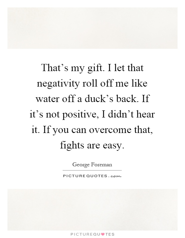 That's my gift. I let that negativity roll off me like water off a duck's back. If it's not positive, I didn't hear it. If you can overcome that, fights are easy Picture Quote #1
