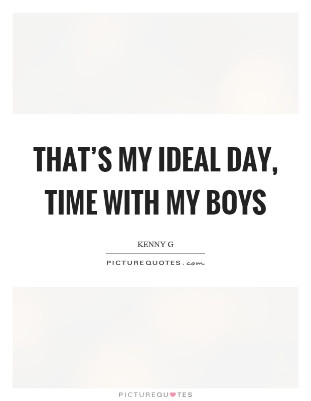 That's my ideal day, time with my boys Picture Quote #1