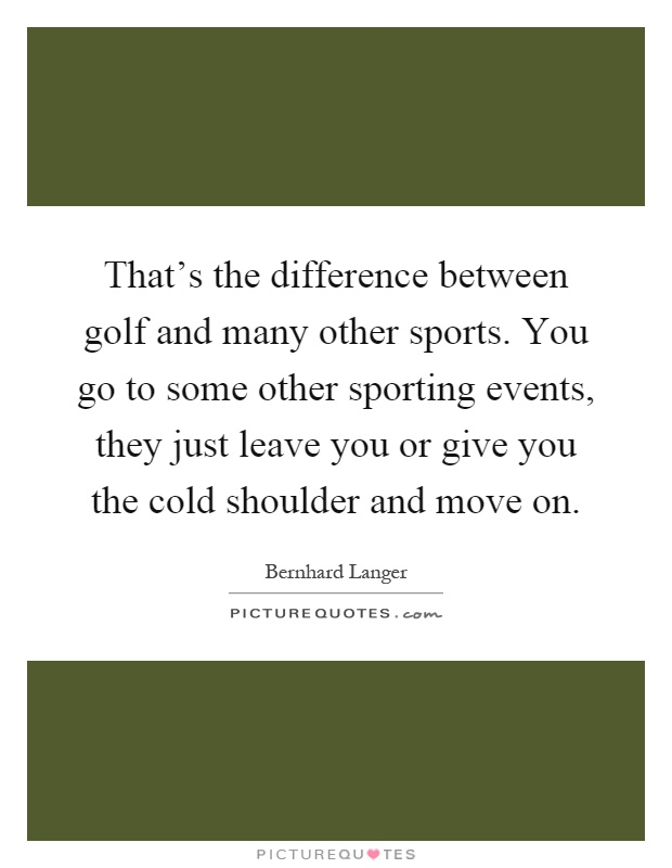 That's the difference between golf and many other sports. You go to some other sporting events, they just leave you or give you the cold shoulder and move on Picture Quote #1