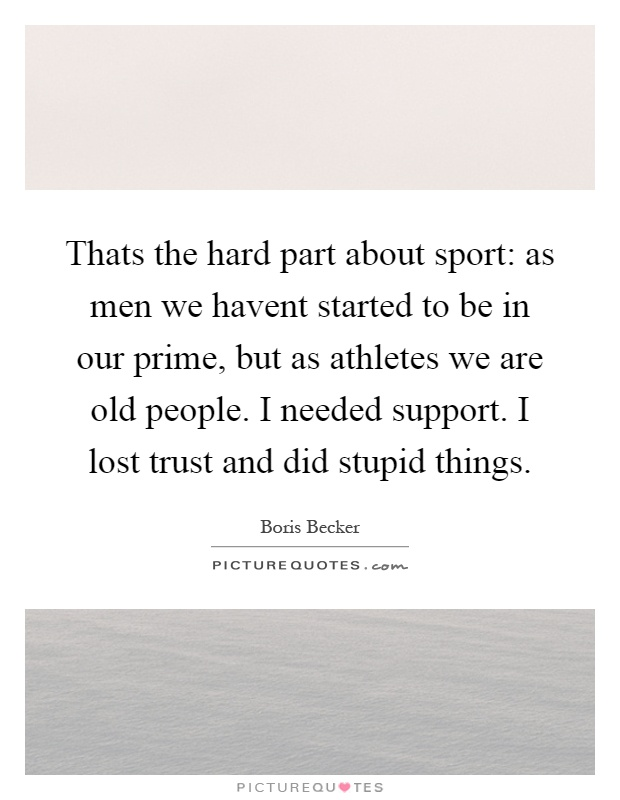 Thats the hard part about sport: as men we havent started to be in our prime, but as athletes we are old people. I needed support. I lost trust and did stupid things Picture Quote #1