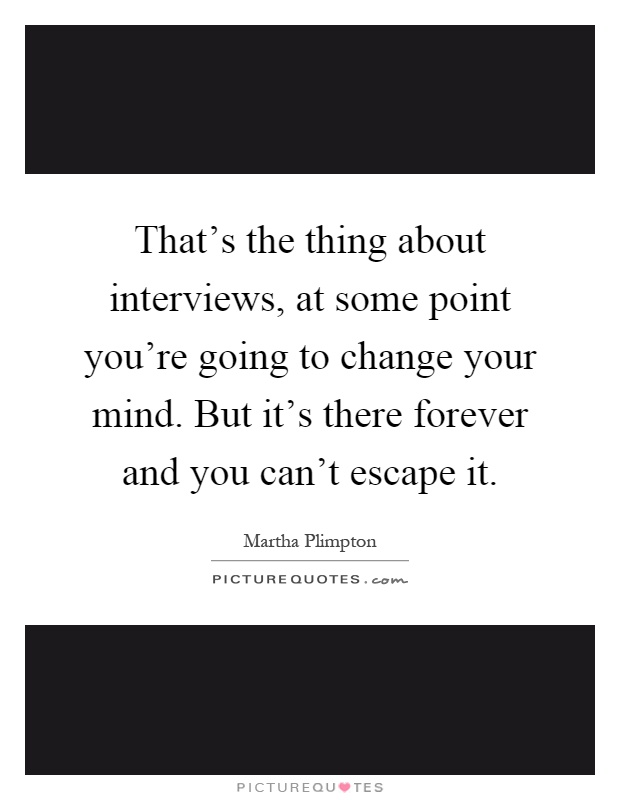 That's the thing about interviews, at some point you're going to change your mind. But it's there forever and you can't escape it Picture Quote #1