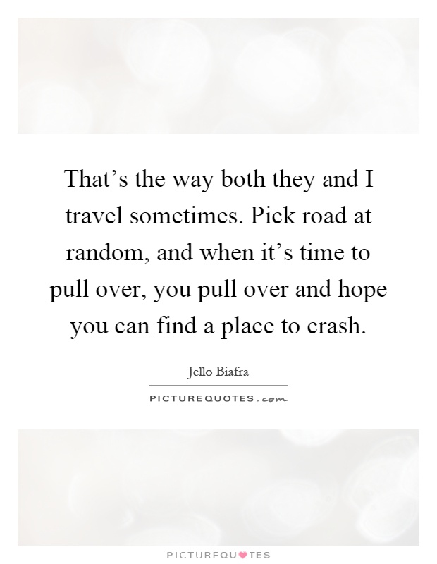 That's the way both they and I travel sometimes. Pick road at random, and when it's time to pull over, you pull over and hope you can find a place to crash Picture Quote #1