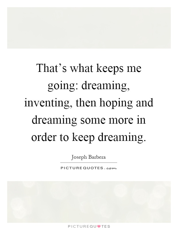 That's what keeps me going: dreaming, inventing, then hoping and dreaming some more in order to keep dreaming Picture Quote #1