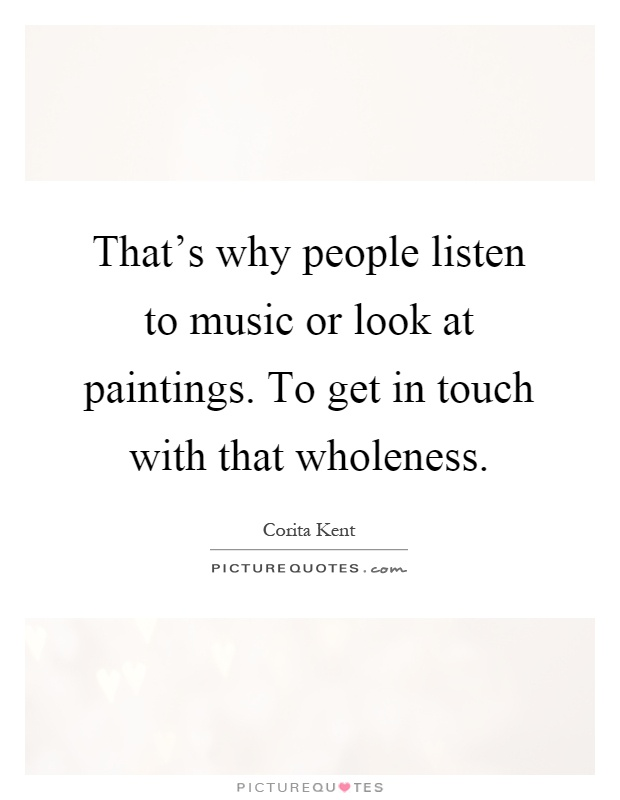 That's why people listen to music or look at paintings. To get in touch with that wholeness Picture Quote #1