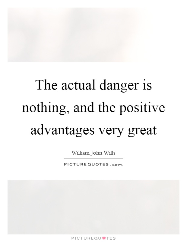 The actual danger is nothing, and the positive advantages very great Picture Quote #1