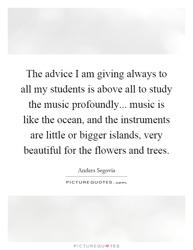 The advice I am giving always to all my students is above all to study the music profoundly... music is like the ocean, and the instruments are little or bigger islands, very beautiful for the flowers and trees Picture Quote #1