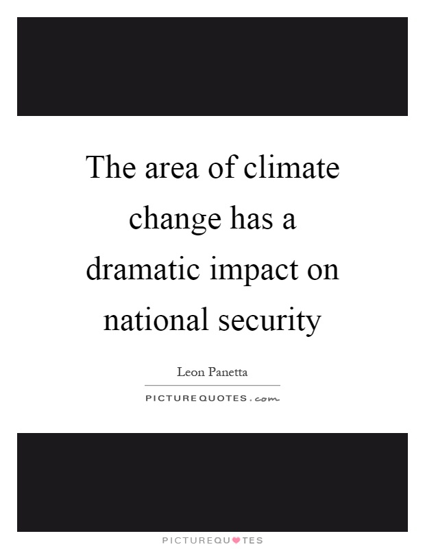 The area of climate change has a dramatic impact on national security Picture Quote #1