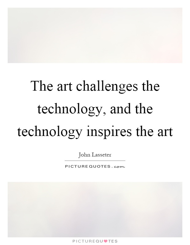 The art challenges the technology, and the technology inspires the art Picture Quote #1