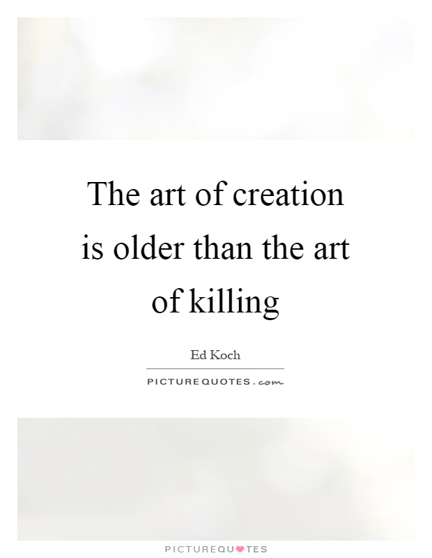 The art of creation is older than the art of killing Picture Quote #1