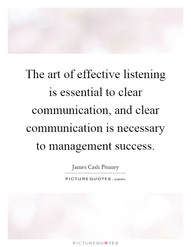 The art of effective listening is essential to clear communication, and clear communication is necessary to management success Picture Quote #1