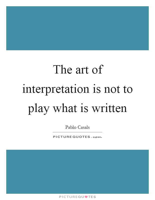 The art of interpretation is not to play what is written Picture Quote #1