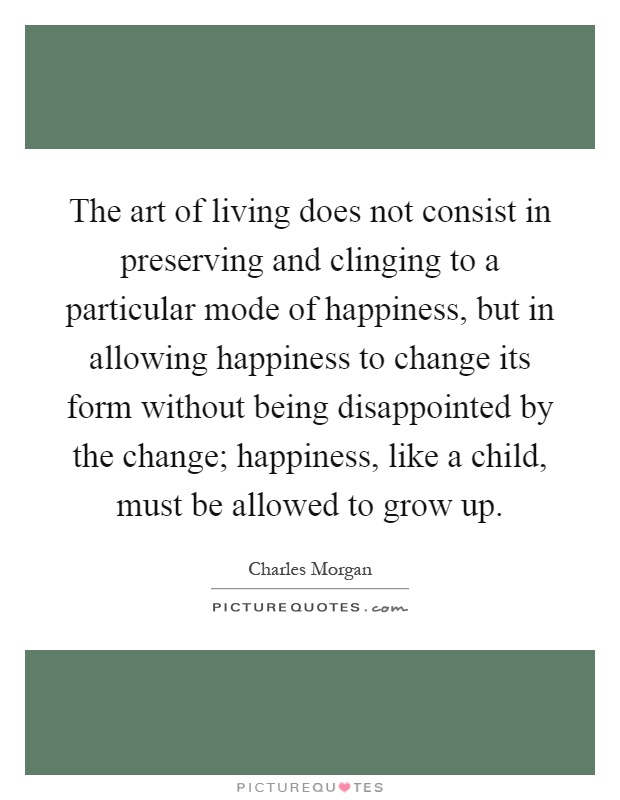 The art of living does not consist in preserving and clinging to a particular mode of happiness, but in allowing happiness to change its form without being disappointed by the change; happiness, like a child, must be allowed to grow up Picture Quote #1