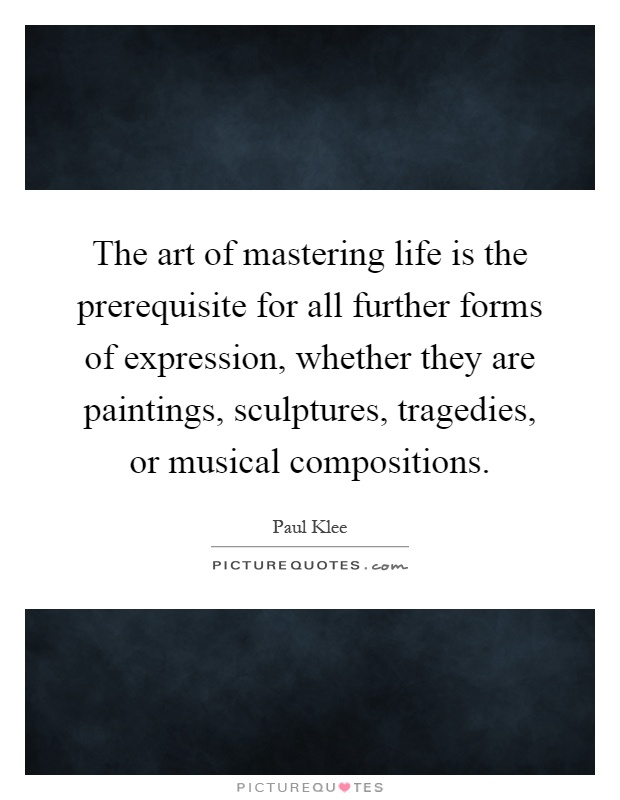 The art of mastering life is the prerequisite for all for The craft of musical composition