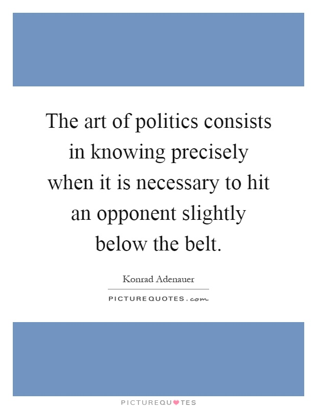 The art of politics consists in knowing precisely when it is necessary to hit an opponent slightly below the belt Picture Quote #1