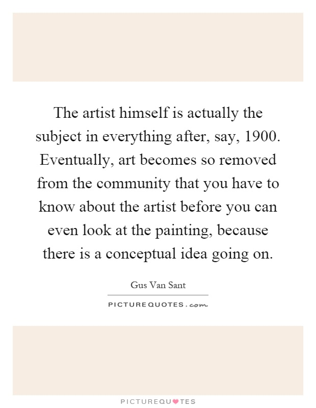 The artist himself is actually the subject in everything after, say, 1900. Eventually, art becomes so removed from the community that you have to know about the artist before you can even look at the painting, because there is a conceptual idea going on Picture Quote #1