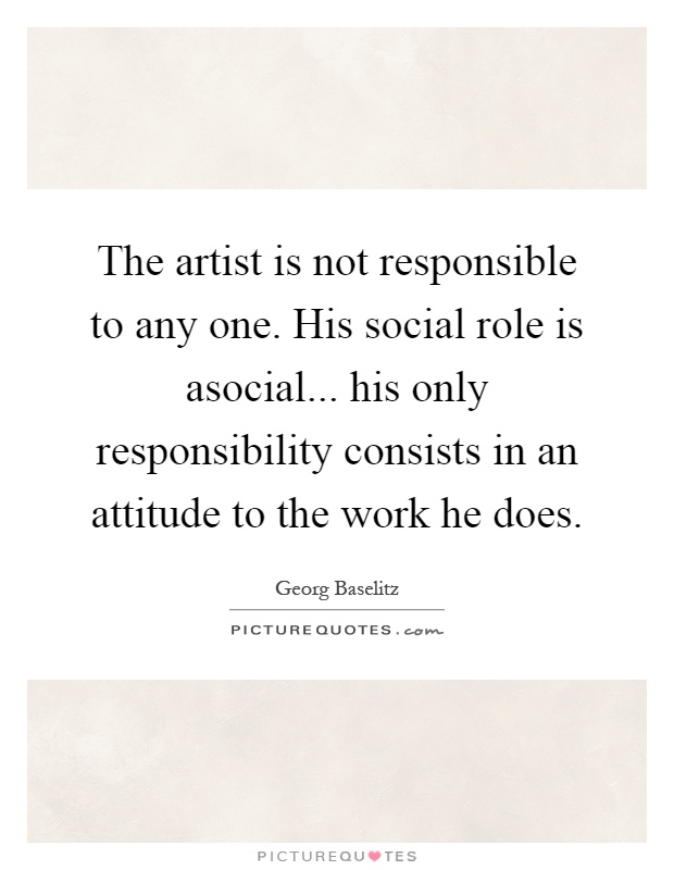 The artist is not responsible to any one. His social role is asocial... his only responsibility consists in an attitude to the work he does Picture Quote #1