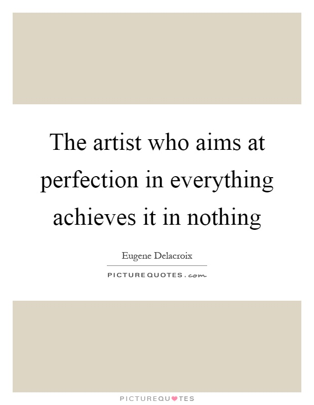 The artist who aims at perfection in everything achieves it in nothing Picture Quote #1