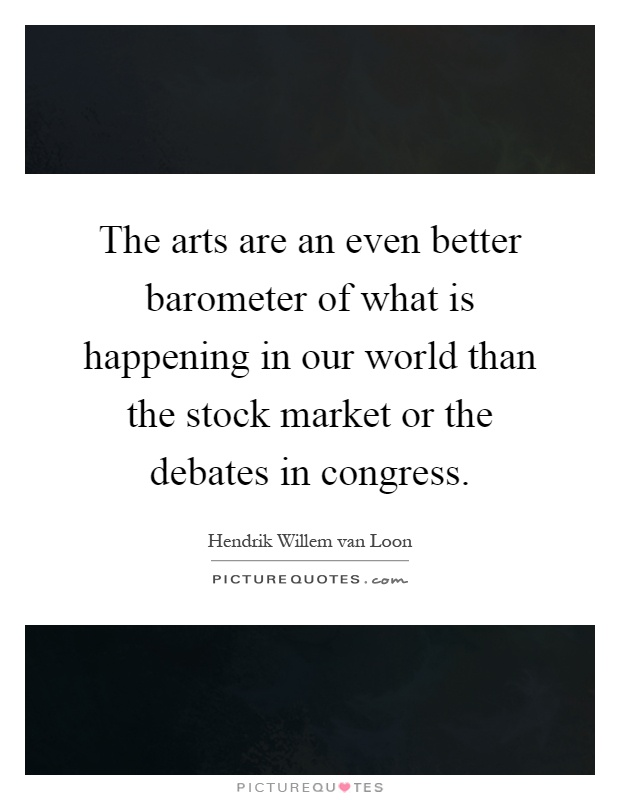 The arts are an even better barometer of what is happening in our world than the stock market or the debates in congress Picture Quote #1