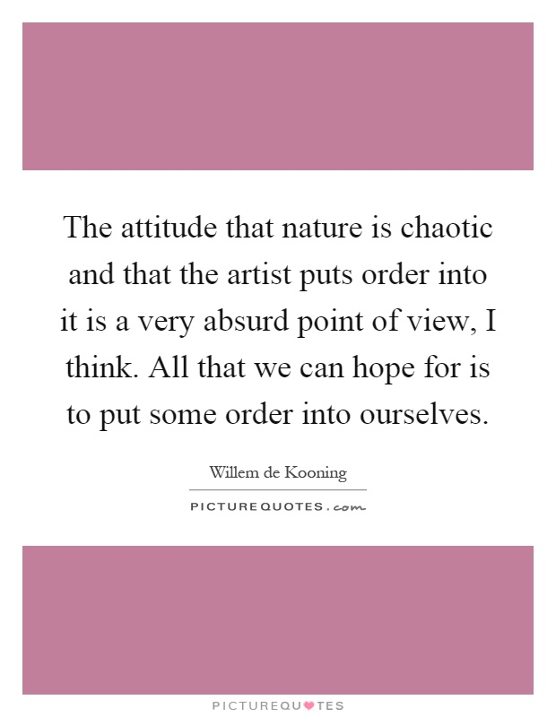 The attitude that nature is chaotic and that the artist puts order into it is a very absurd point of view, I think. All that we can hope for is to put some order into ourselves Picture Quote #1