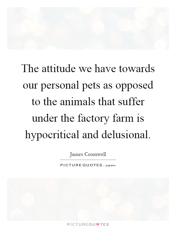 The attitude we have towards our personal pets as opposed to the animals that suffer under the factory farm is hypocritical and delusional Picture Quote #1