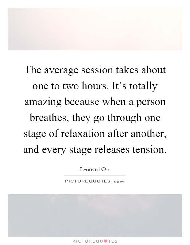 The average session takes about one to two hours. It's totally amazing because when a person breathes, they go through one stage of relaxation after another, and every stage releases tension Picture Quote #1