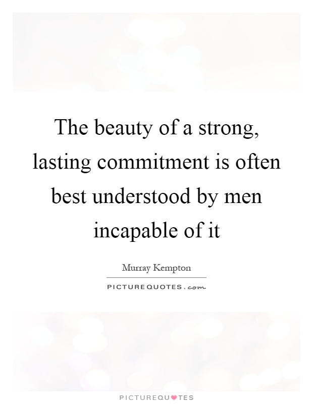The beauty of a strong, lasting commitment is often best understood by men incapable of it Picture Quote #1