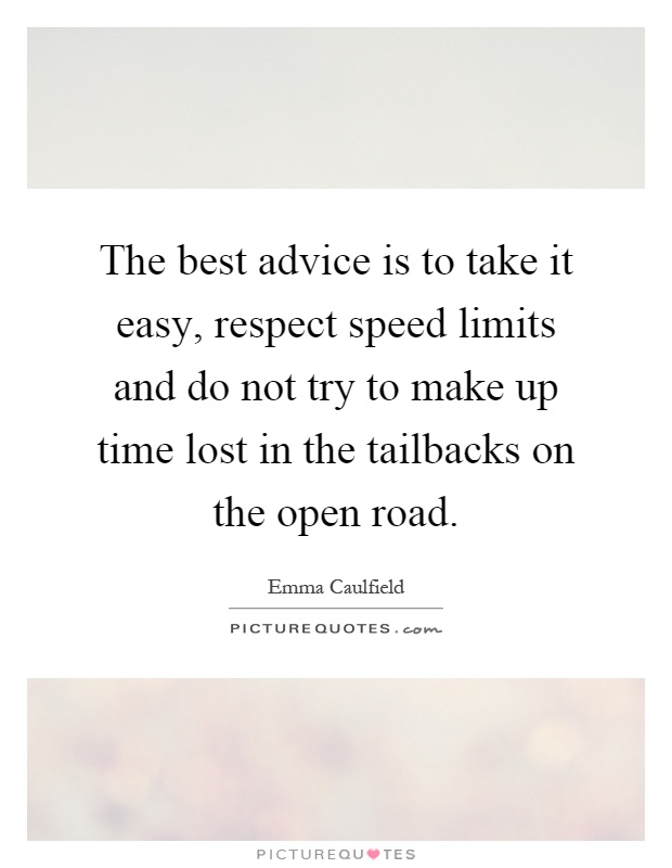 The best advice is to take it easy, respect speed limits and do not try to make up time lost in the tailbacks on the open road Picture Quote #1