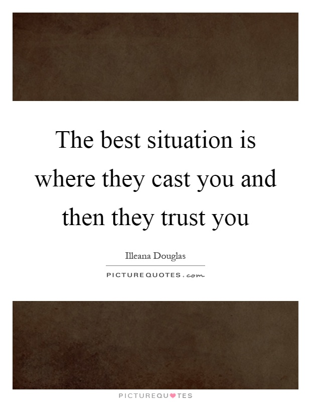 The best situation is where they cast you and then they trust you Picture Quote #1