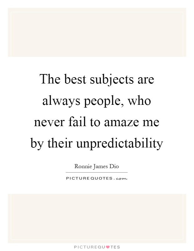 The best subjects are always people, who never fail to amaze me by their unpredictability Picture Quote #1