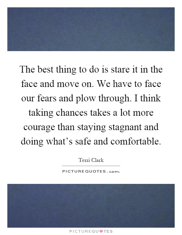 The best thing to do is stare it in the face and move on. We have to face our fears and plow through. I think taking chances takes a lot more courage than staying stagnant and doing what's safe and comfortable Picture Quote #1
