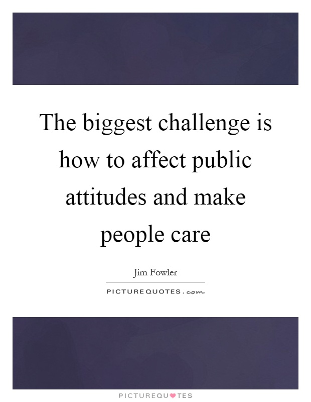 The biggest challenge is how to affect public attitudes and make people care Picture Quote #1