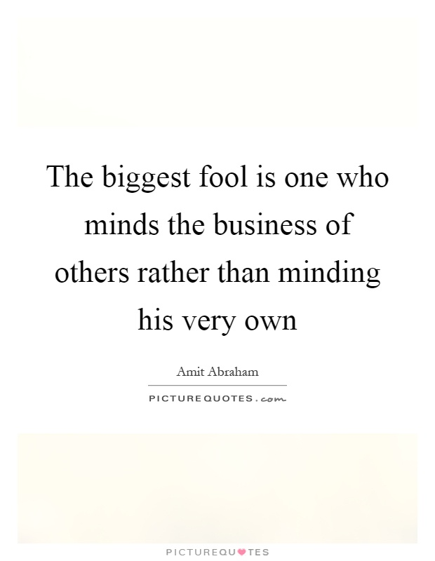 The biggest fool is one who minds the business of others rather than minding his very own Picture Quote #1