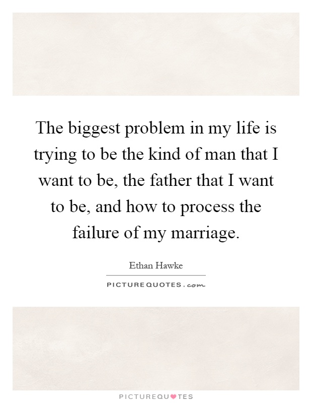 The biggest problem in my life is trying to be the kind of man that I want to be, the father that I want to be, and how to process the failure of my marriage Picture Quote #1
