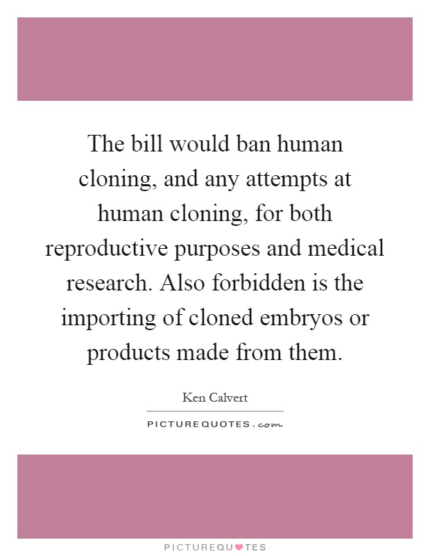 The bill would ban human cloning, and any attempts at human cloning, for both reproductive purposes and medical research. Also forbidden is the importing of cloned embryos or products made from them Picture Quote #1