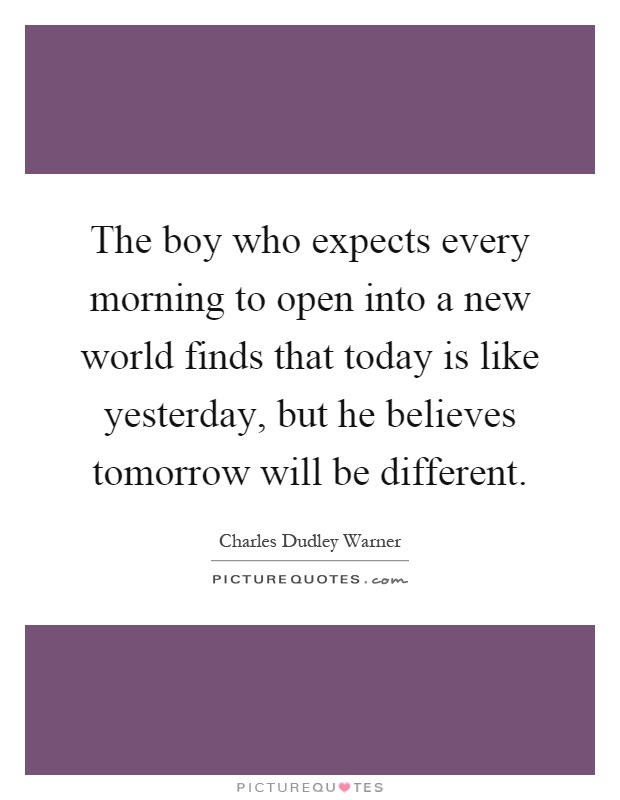 The boy who expects every morning to open into a new world finds that today is like yesterday, but he believes tomorrow will be different Picture Quote #1