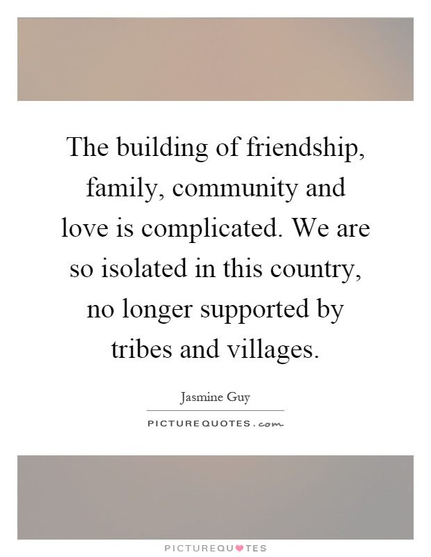 The building of friendship, family, community and love is complicated. We are so isolated in this country, no longer supported by tribes and villages Picture Quote #1