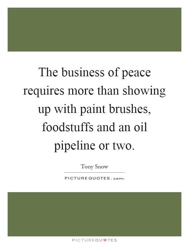 The business of peace requires more than showing up with paint brushes, foodstuffs and an oil pipeline or two Picture Quote #1