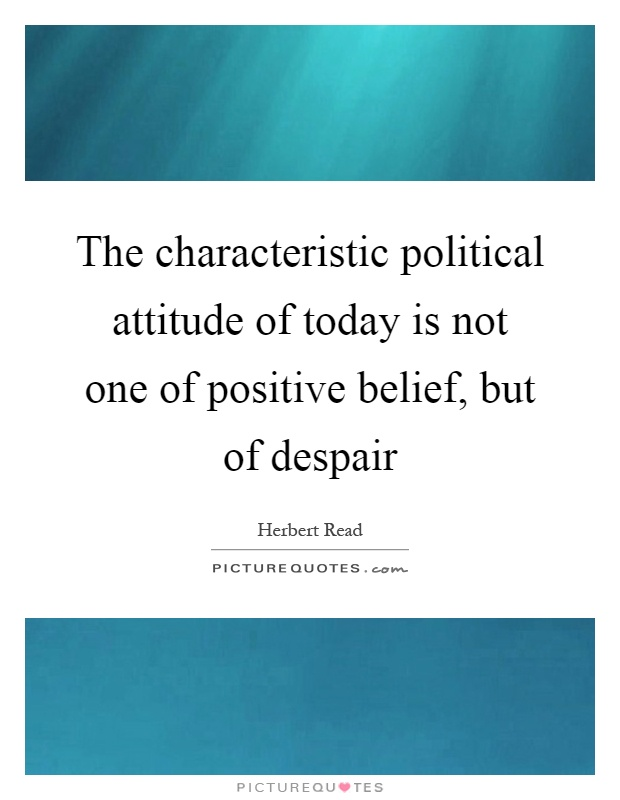 The characteristic political attitude of today is not one of positive belief, but of despair Picture Quote #1