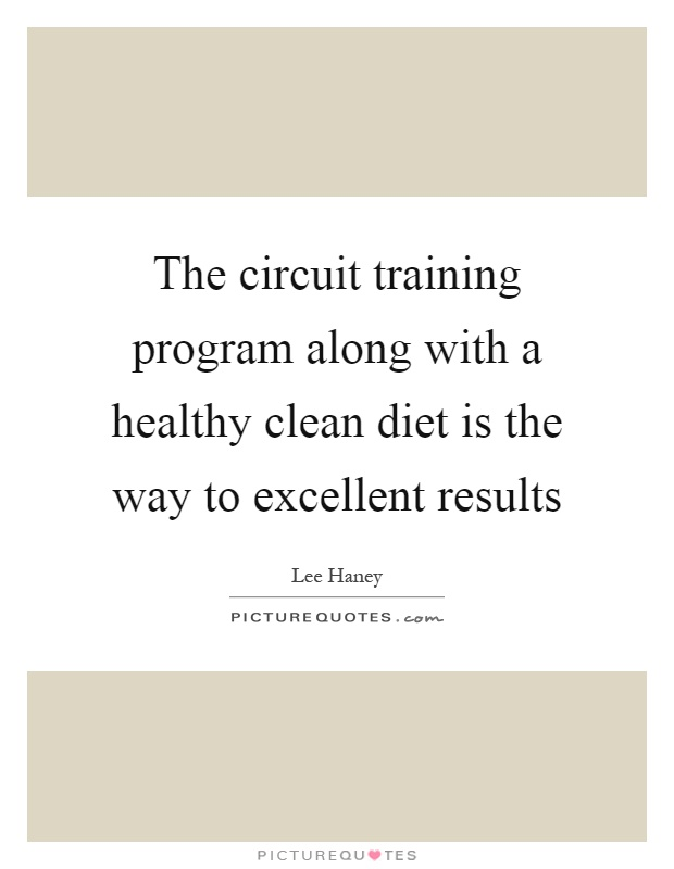 The circuit training program along with a healthy clean diet is the way to excellent results Picture Quote #1